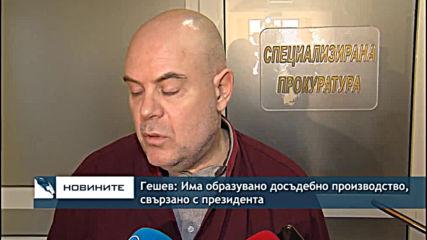 Гешев: Има образувано досъдебно производство, свързано с президента