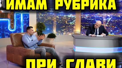 ВЕЧЕ ИМАМ РУБРИКА ПРИ СЛАВИ В 7/8 ТВ!