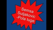Превод! Semsa Suljakovic - Pola tuge ( Половин тъга)