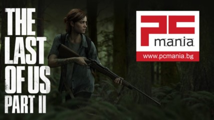 The Last of Us Part II - PC Mania Превю
