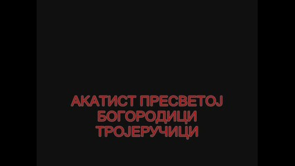 Акатист Пресветој Богородици Тројеручици / Акатист на Пресвета Богородица Троеручица