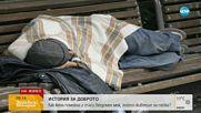 ИСТОРИЯ ЗА ДОБРОТО: Жена спаси бездомен мъж