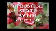 Zeljko Bebek - Oprosti Mi Sto Te Volim