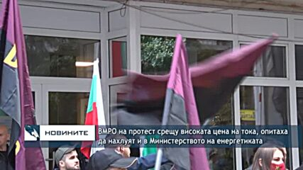 ВМРО на протест срещу високата цена на тока, опитаха да нахлуят и в Министерството на енергетиката