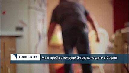 Mъж преби с юмруци 3-годишно дете в София