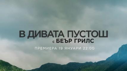 В дивата пустош с Беър Грилс | премиера 19 януари