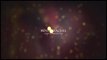 Ross & Rachel - Say Something