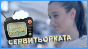 Малко По-така със СЕРВИТЬОРКАТА / 2017