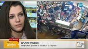 СЛЕД ОБИРА В ПЕРНИК: Говори продавачката, заплашена с пистолет