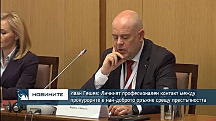 Иван Гешев: Личният професионален контакт между прокурорите е най-доброто оръжие срещу престъпносттa