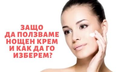 Защо да ползваме нощен крем и как да го изберем?