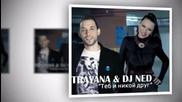 Trayana & Dj Ned - Teb I Nikoy Drug ( 2 ra versia )