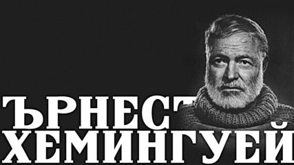 Ърнест Хемингуей - от репортер до Нобелов лауреат
