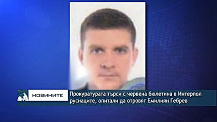 Прокуратурата търси с червена бюлетина в Интерпол руснаците, опитали да отровят Емилиян Гебрев