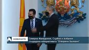 """Сърбия, Северна Македония и Албания създадоха инициативата """"Отворени Балкани"""""""