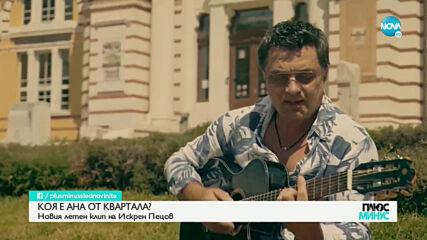 """""""Ана от квартала"""" - новият летен клип на Искрен Пецов"""