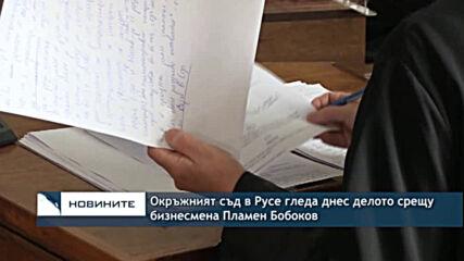 Окръжният съд в Русе гледа днес делото срещу бизнесмена Пламен Бобоков