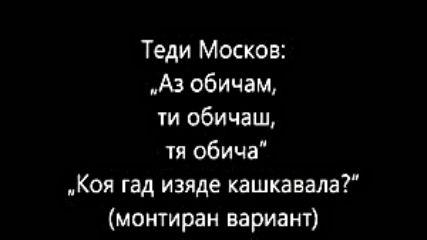Теди Москов Аз обичам_ ти обичаш_ тя обича Коя гад изяде кашкавала монтиран вариант