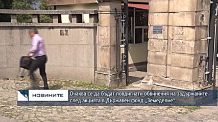 """Очаква се да бъдат повдигнати обвинения на задържаните след акцията в Държавен фонд """"Земеделие"""""""