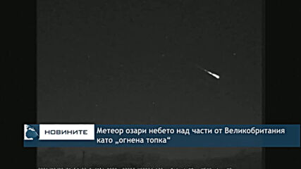 """Метеор озари небето над части от Великобритания като """"огнена топка"""""""