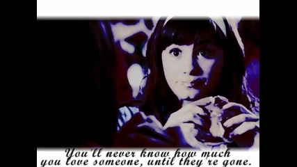 Youll never know how much you love someone, until theyre gone.