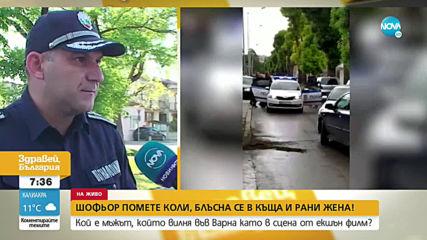 Кой е мъжът, който помете коли, блъсна се в къща и удари жена във Варна?