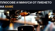 Плюсове и минуси от пиенето на кафе