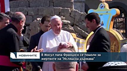 """В Мосул папа Франциск се помоли за жертвите на """"Ислямска държава"""""""