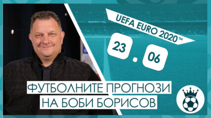 Прогнозите на Боби Борисов за мачовете от UEFA EURO 2020™ на 23.06.