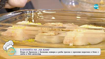 Рецептата днес: Флан от броколи, риба треска с орехова коричка и кекс с лайм - На кафе (07.04.2021)