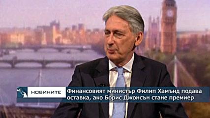 Филип Хамънд ще подаде оставка в случай че Борис Джонсън бъде избран за британски премиер