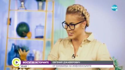 """""""ВКУСЪТ НА ИСТОРИИТЕ"""": Евгения Джеферович от булеварда на инфлуенсърите"""
