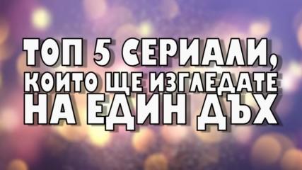 Топ 5 сериали, които ще изгледате на един дъх
