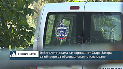 Избягалите двама затворници от Стара Загора са обявени за общонационално издирване