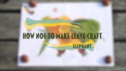 How NOT to make leave craft- Elephant
