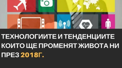 Tехнологиите и тенденциите които ще променят живота ни през 2018 г
