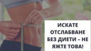 Искате отслабване без диети - не яжте това!