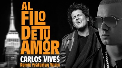 2017* Wisin ft. Carlos Vives - Al Filo de tu Amor
