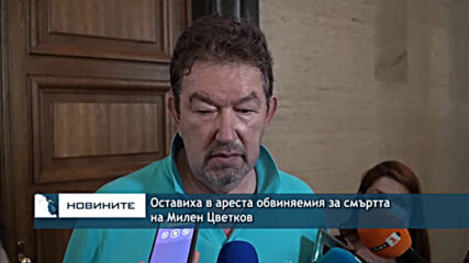 Оставиха в ареста обвиняемия за смъртта на Милен Цветков