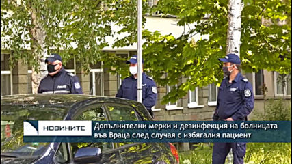 Допълнителни мерки и дезинфекция на болницата във Враца след случая с избягалия пациент