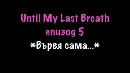 Until My Last Breath - Eпизод 5{вървя сама..}