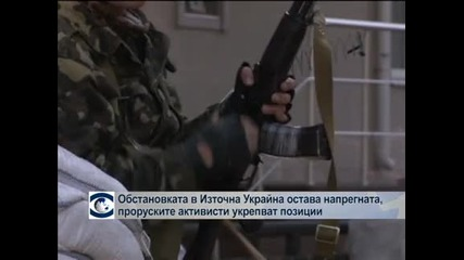 Обстановката в Източна Украйна остава напрегната, проруските активисти очакват щурм на армията