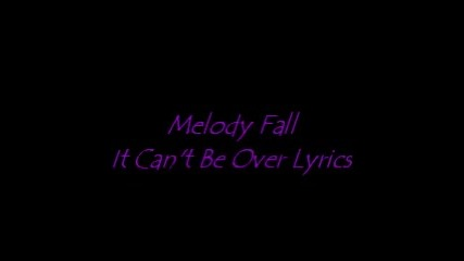 Melody Fall- It Can't Be Over