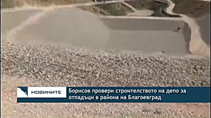 Борисов провери строителството на депо за отпадъци в района на Благоевград