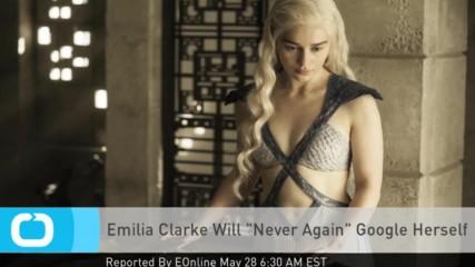 Емилия Кларк съжалява, че някога се е търсила в Гугъл