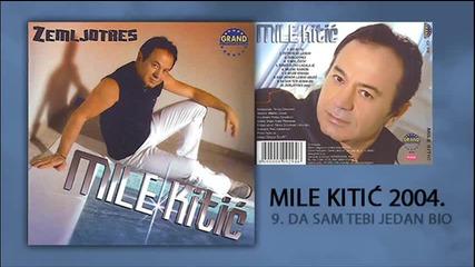 Mile Kitic - Da sam tebi jedan bio - (Audio 2004)