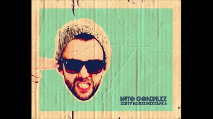 Vato Gonzalez - Dirty House Mixtape 6