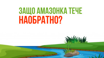 Защо Амазонка тече наобратно