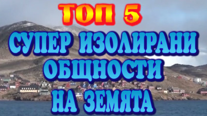 Топ 5 Супер изолирани общности на земята