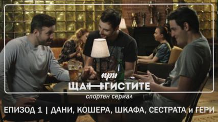 При Щангистите | Епизод 1 | ДАНИ, КОШЕРА, ШКАФА, СИСТЪРА и ГЕРИ